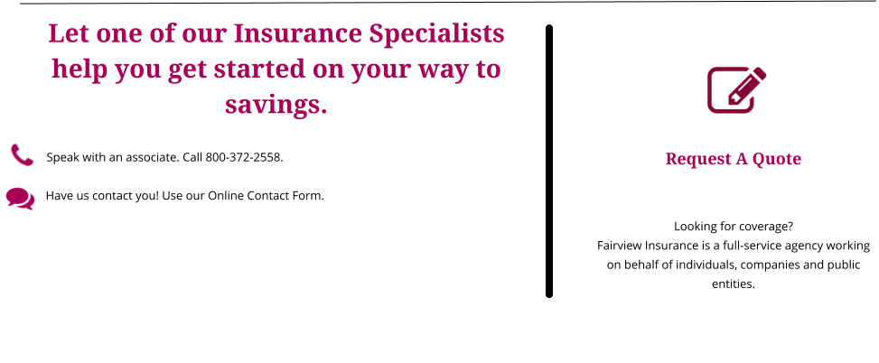 Request A Quote   Looking for coverage? Fairview Insurance is a full-service agency working on behalf of individuals, companies and public entities. Let one of our Insurance Specialists help you get started on your way to savings.  Speak with an associate. Call 800-372-2558.      Have us contact you! Use our Online Contact Form.